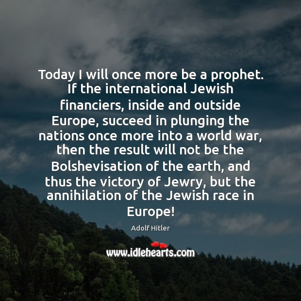 Today I will once more be a prophet. If the international Jewish Adolf Hitler Picture Quote