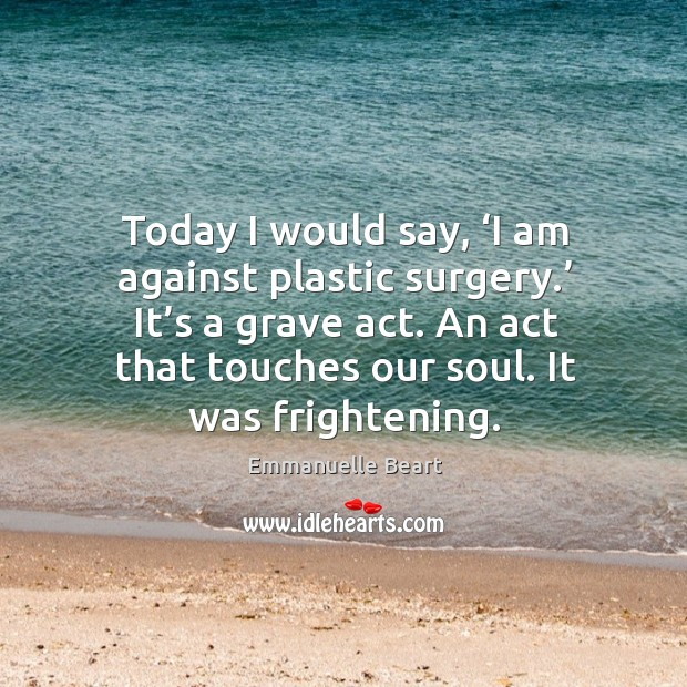 Today I would say, 'i am against plastic surgery.' it's a grave act. An act that touches our soul. Emmanuelle Beart Picture Quote