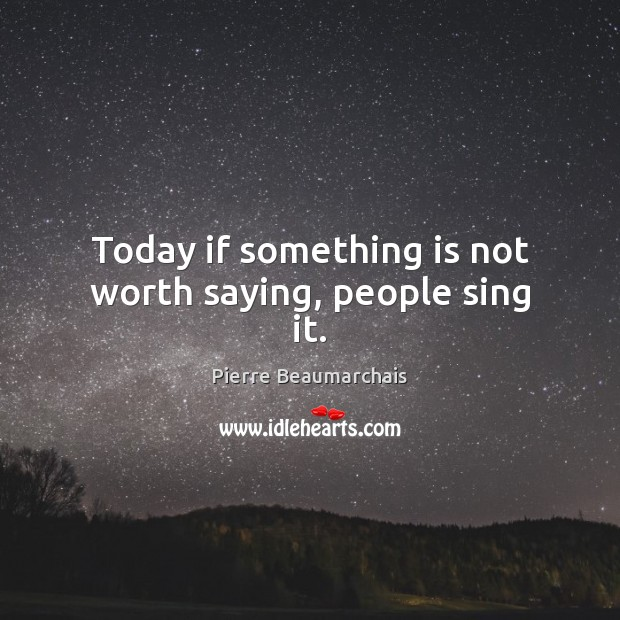 Today if something is not worth saying, people sing it. Image