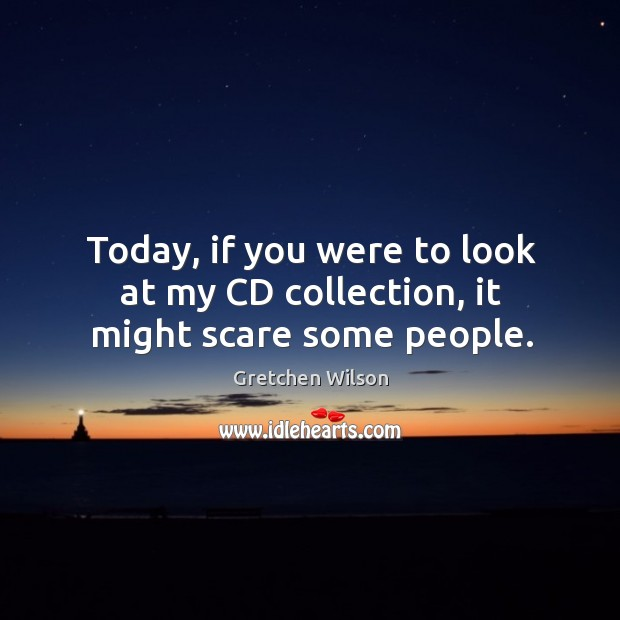 Today, if you were to look at my cd collection, it might scare some people. Gretchen Wilson Picture Quote