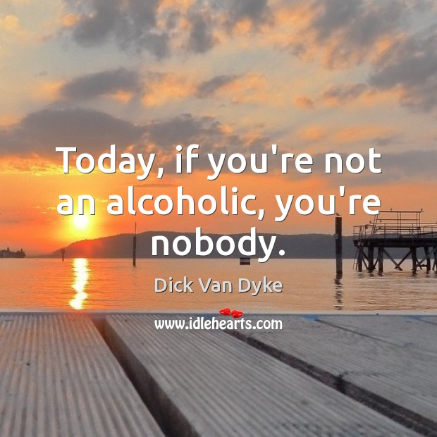 Image, Today, if you're not an alcoholic, you're nobody.