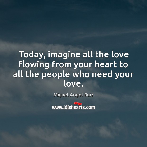 Today, imagine all the love flowing from your heart to all the people who need your love. Image