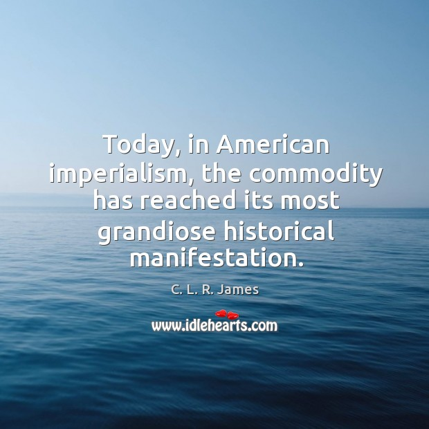 Today, in american imperialism, the commodity has reached its most grandiose historical manifestation. C. L. R. James Picture Quote