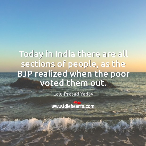 Today in india there are all sections of people, as the bjp realized when the poor voted them out. Image