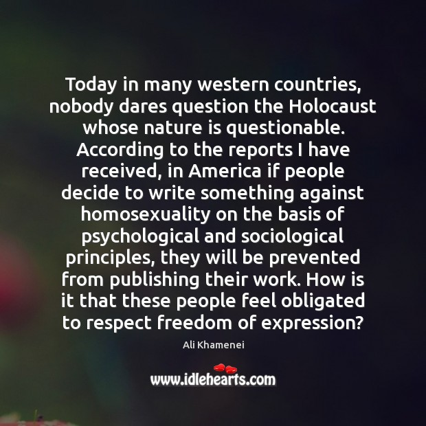 Today in many western countries, nobody dares question the Holocaust whose nature Ali Khamenei Picture Quote