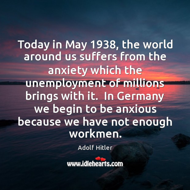 Today in May 1938, the world around us suffers from the anxiety which Adolf Hitler Picture Quote