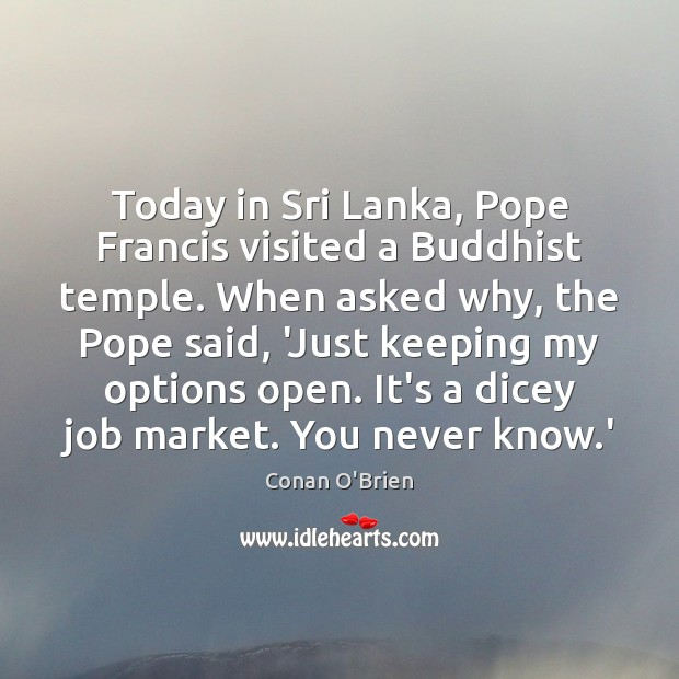 Today in Sri Lanka, Pope Francis visited a Buddhist temple. When asked Conan O'Brien Picture Quote