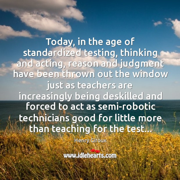 Today, in the age of standardized testing, thinking and acting, reason and Image