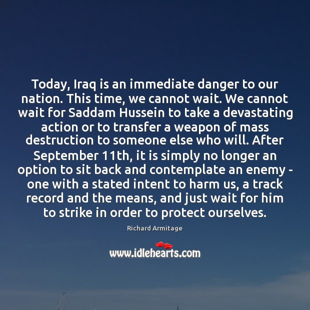 Richard Armitage Picture Quote image saying: Today, Iraq is an immediate danger to our nation. This time, we