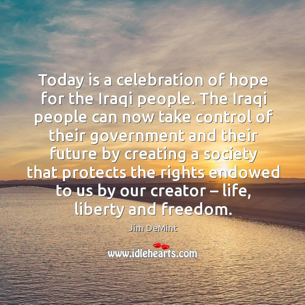 Today is a celebration of hope for the iraqi people. The iraqi people can now take control Image