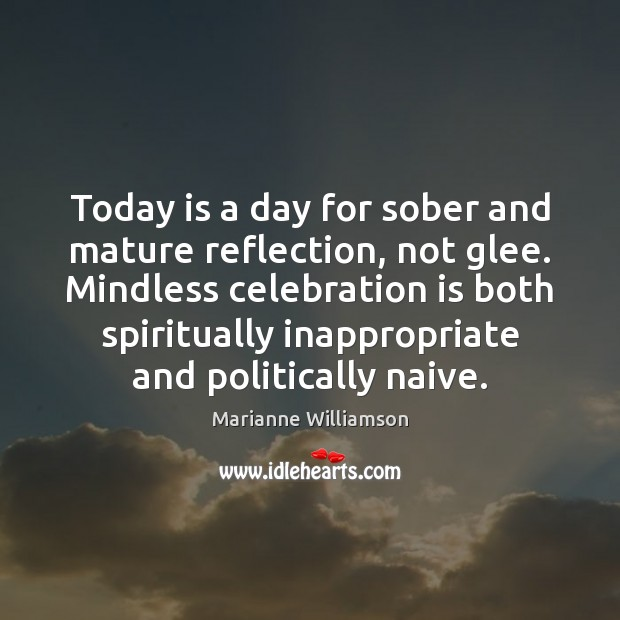 Today is a day for sober and mature reflection, not glee. Mindless Image