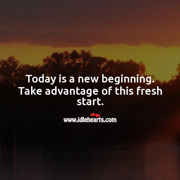 Today is a new beginning. Take advantage of this fresh start. Image