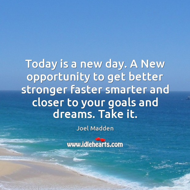 Today is a new day. A New opportunity to get better stronger Joel Madden Picture Quote