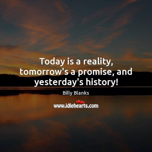 Image, Today is a reality, tomorrow's a promise, and yesterday's history!
