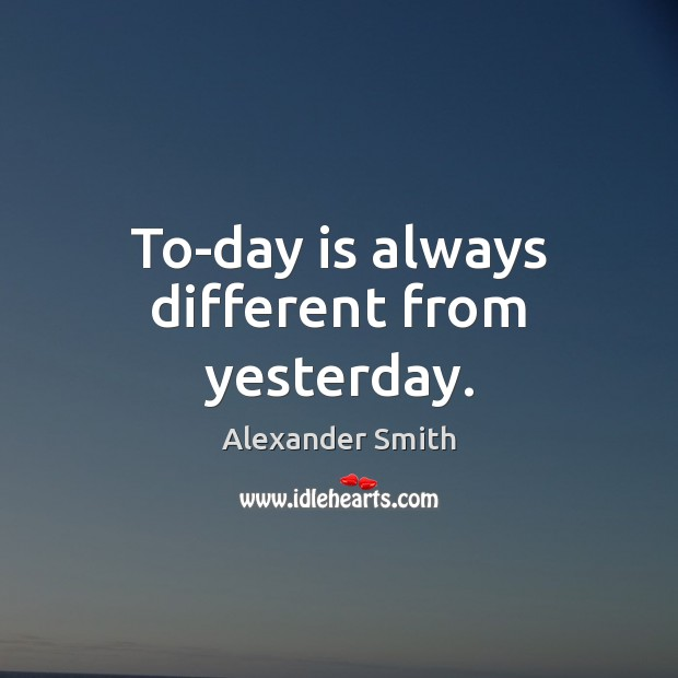 To-day is always different from yesterday. Alexander Smith Picture Quote