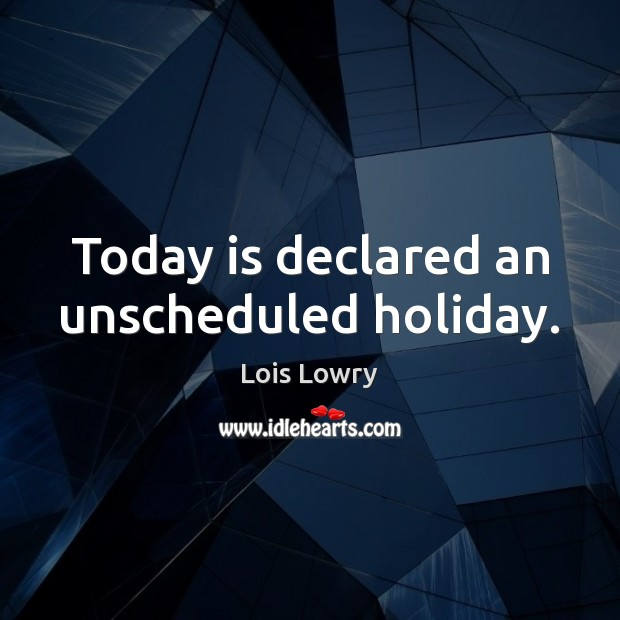 Today is declared an unscheduled holiday. Lois Lowry Picture Quote