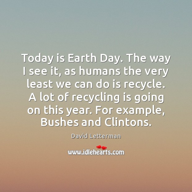 Today is Earth Day. The way I see it, as humans the David Letterman Picture Quote
