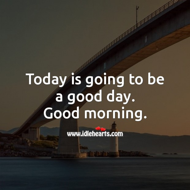 Today is going to be a good day. Good morning. Good Day Quotes Image