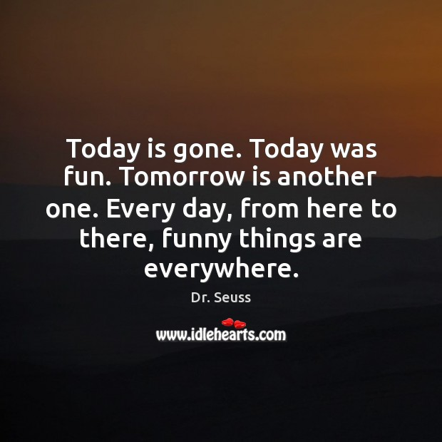 Today is gone. Today was fun. Tomorrow is another one. Every day, Dr. Seuss Picture Quote