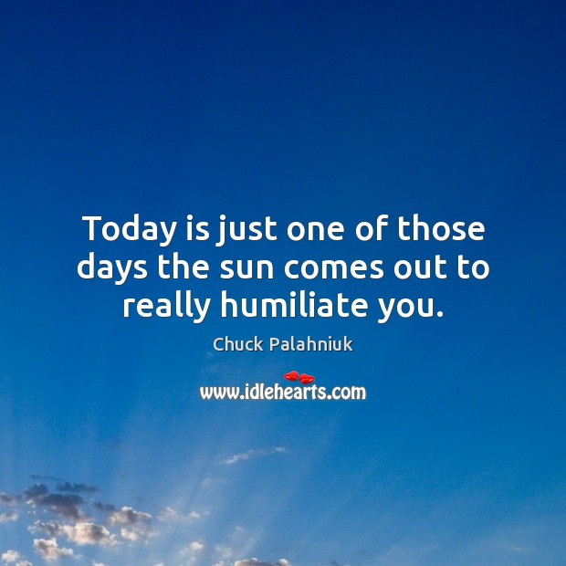 Today is just one of those days the sun comes out to really humiliate you. Chuck Palahniuk Picture Quote