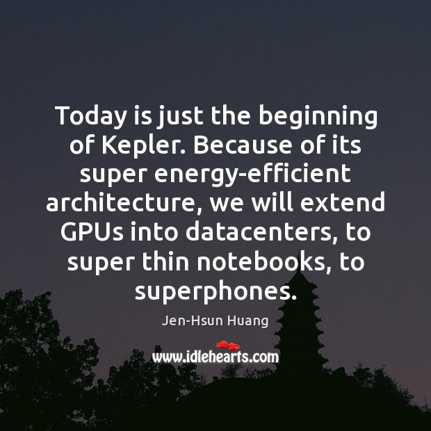 Today is just the beginning of Kepler. Because of its super energy-efficient Image