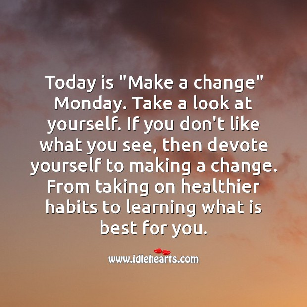 """Today is """"Make a change"""" Monday. Take a look at yourself, and make changes if needed. Monday Quotes Image"""