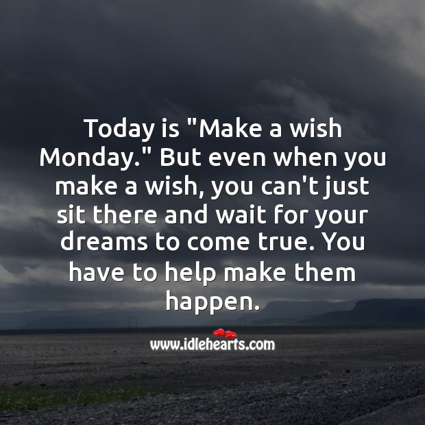 "Today is ""Make a wish Monday."" Make them happen. Help Quotes Image"