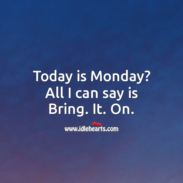 Today is Monday? All I can say is Bring. It. On. Monday Quotes Image