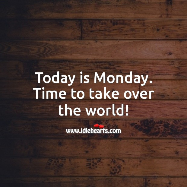 Today is Monday. Time to take over the world! Monday Quotes Image