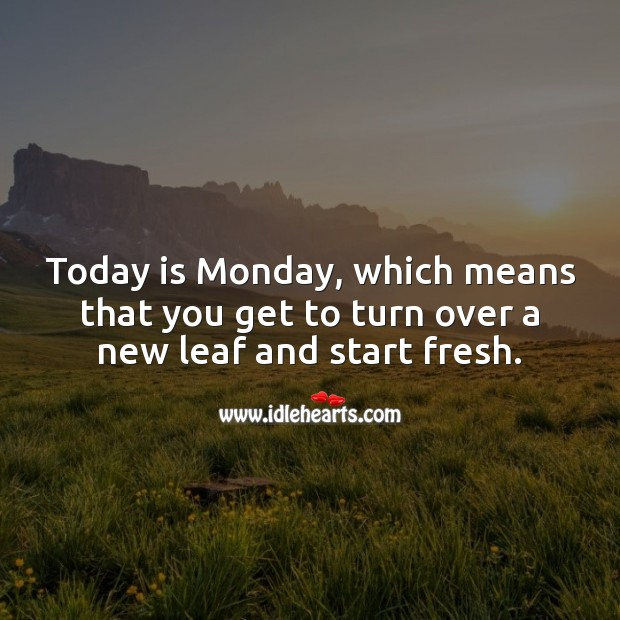 Today is Monday, which means that you get to turn over a new leaf and start fresh. Monday Quotes Image