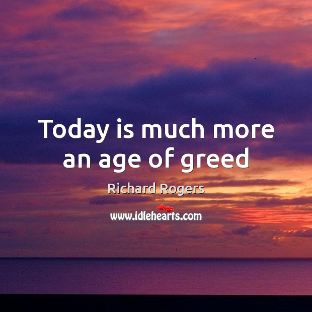 Today is much more an age of greed Richard Rogers Picture Quote