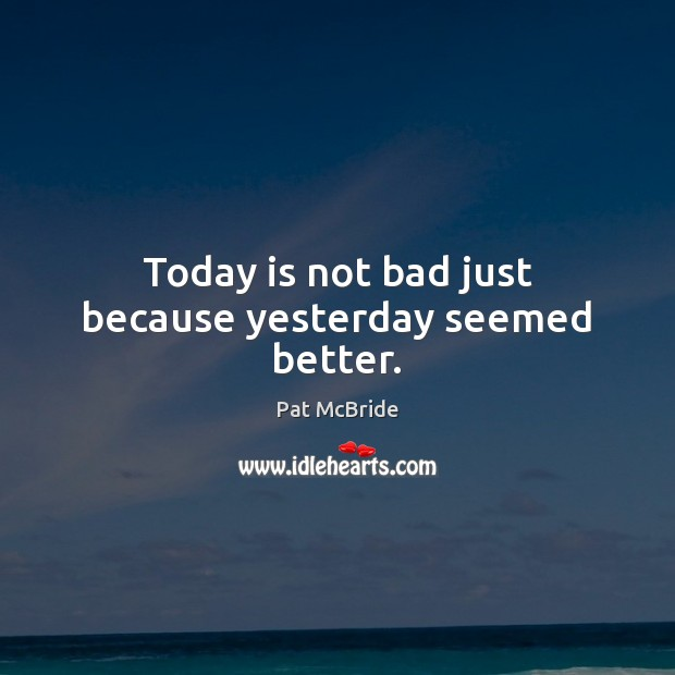 Today is not bad just because yesterday seemed better. Image