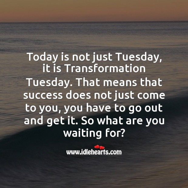 Today is not just Tuesday, it is Transformation Tuesday. Tuesday Quotes Image