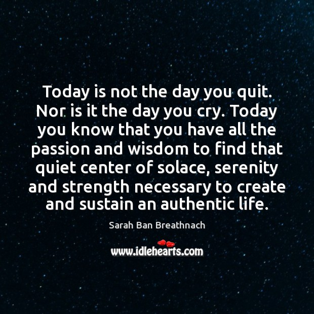 Today is not the day you quit. Nor is it the day Sarah Ban Breathnach Picture Quote
