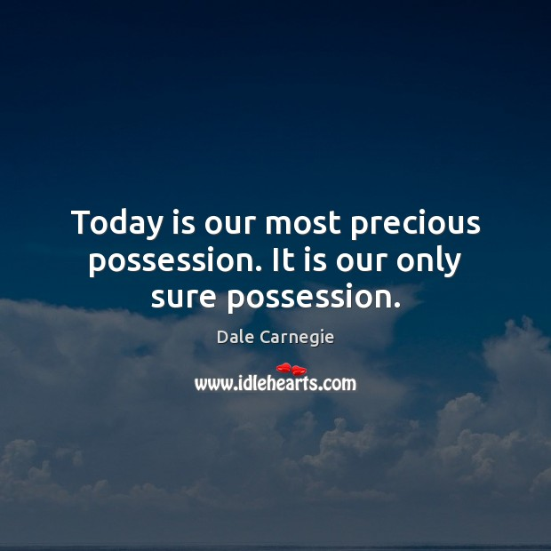 Today is our most precious possession. It is our only sure possession. Image