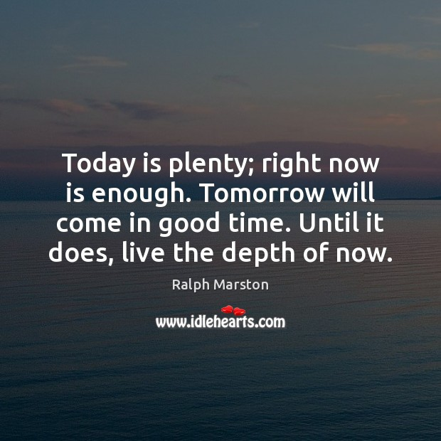 Today is plenty; right now is enough. Tomorrow will come in good Ralph Marston Picture Quote