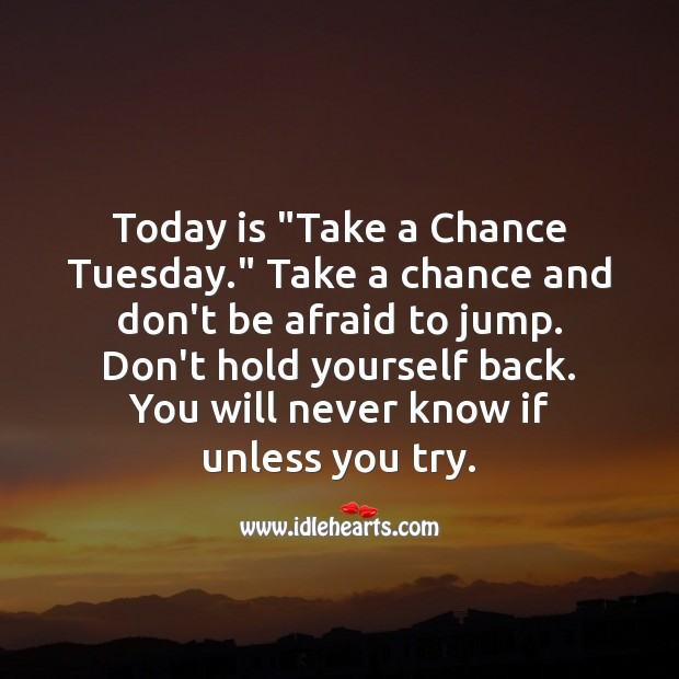 "Today is ""Take a Chance Tuesday."" Don't hold yourself back. Don't Be Afraid Quotes Image"