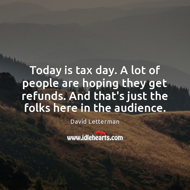 Today is tax day. A lot of people are hoping they get David Letterman Picture Quote