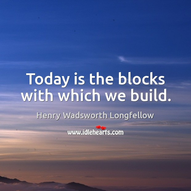 Image, Today is the blocks with which we build.