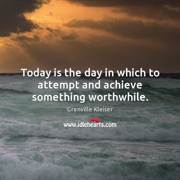 Today is the day in which to attempt and achieve something worthwhile. Grenville Kleiser Picture Quote
