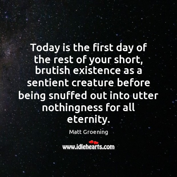 Today is the first day of the rest of your short, brutish Matt Groening Picture Quote