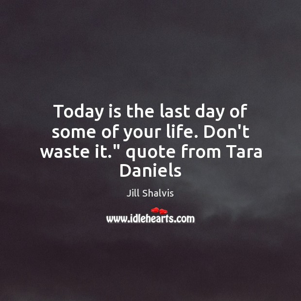 "Image, Today is the last day of some of your life. Don't waste it."" quote from Tara Daniels"