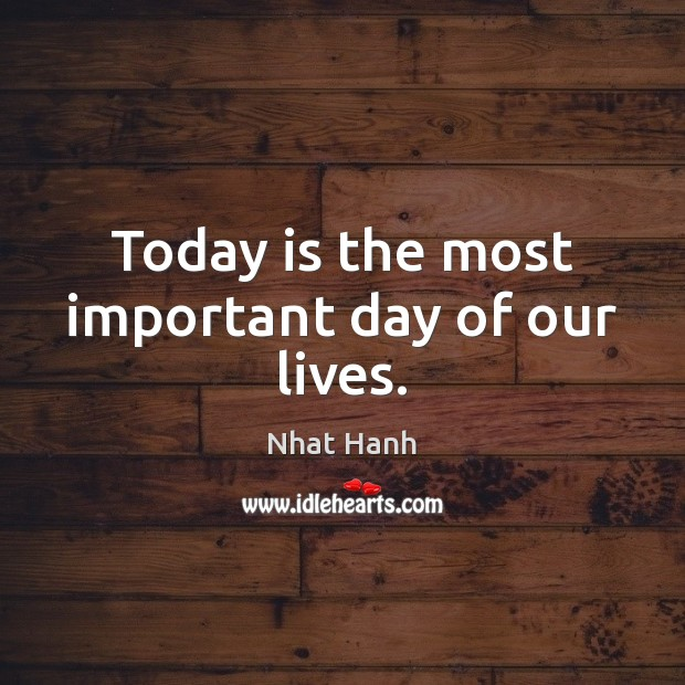 Today is the most important day of our lives. Nhat Hanh Picture Quote