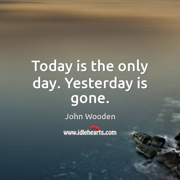Today is the only day. Yesterday is gone. Image