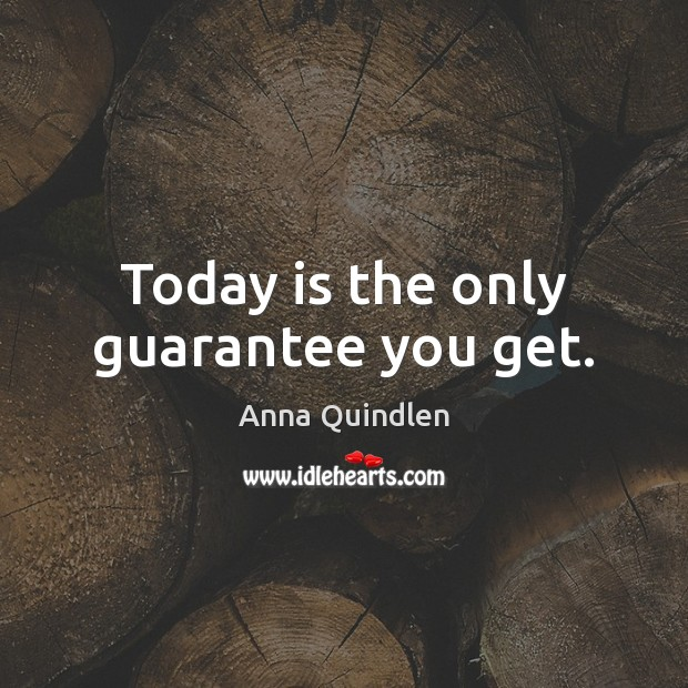 Image, Today is the only guarantee you get.