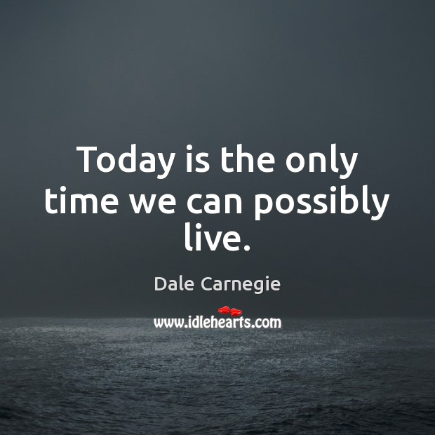 Today is the only time we can possibly live. Image