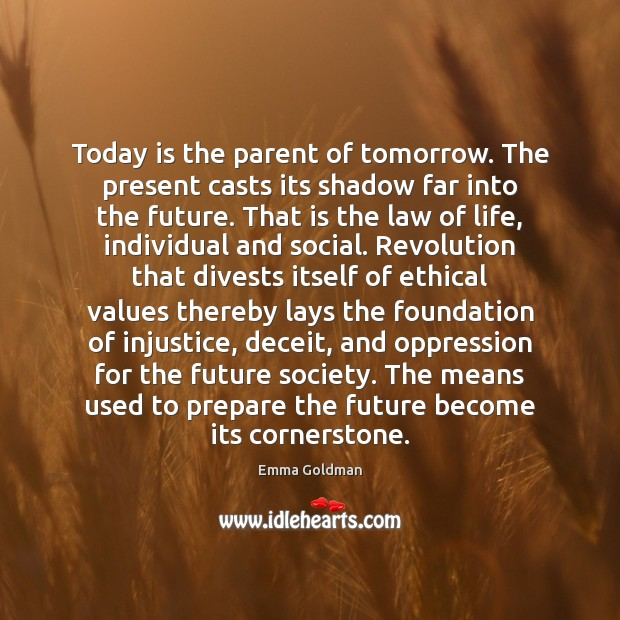 Today is the parent of tomorrow. The present casts its shadow far Image