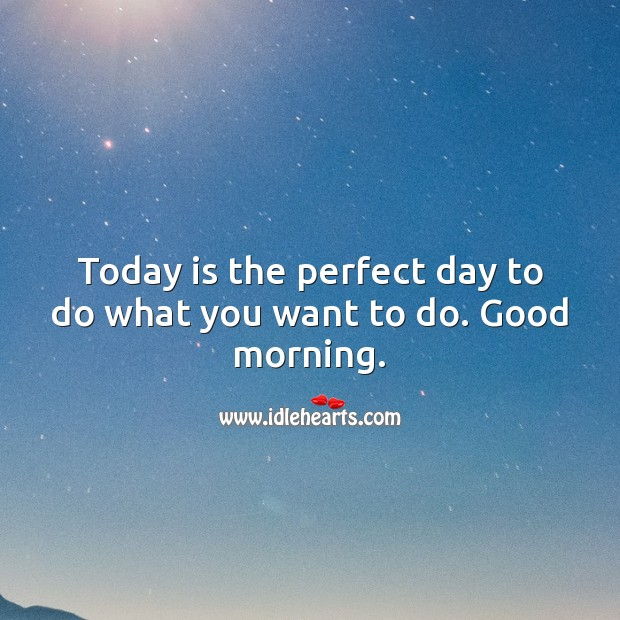 Today is the perfect day to do what you want to do. Good morning. Good Morning Quotes Image