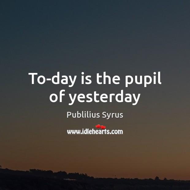 To-day is the pupil of yesterday Publilius Syrus Picture Quote