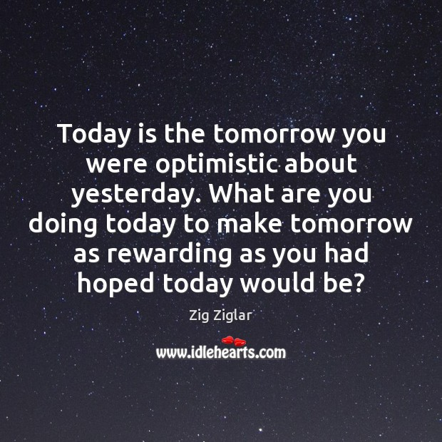 Today is the tomorrow you were optimistic about yesterday. What are you Image